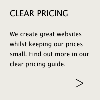 We create great websites whilst keeping our prices small. Find out more in our clear pricing guide.